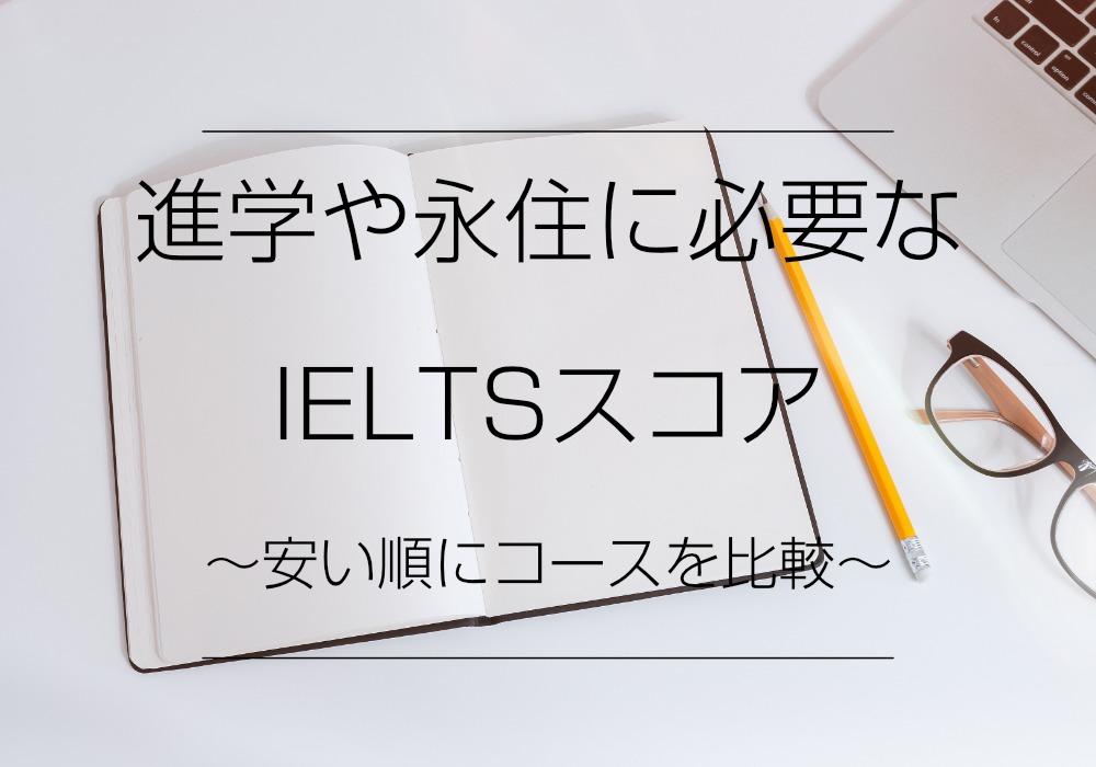 進学や永住に必要なIELTSスコア〜安い順にコースを比較!