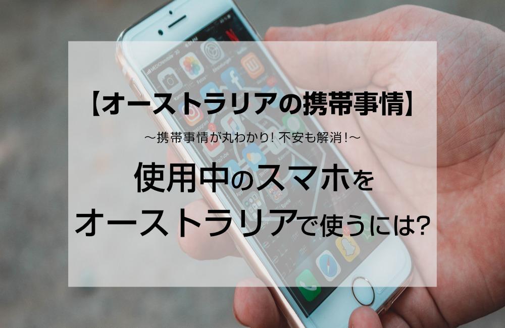 【オーストラリアの携帯事情】使用中のスマホをオーストラリアで使うには?
